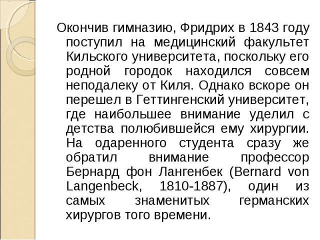 Окончив гимназию, Фридрих в 1843 году поступил на медицинский факультет Кильского университета, поскольку его родной городок находился совсем неподалеку от Киля. Однако вскоре он перешел в Геттингенский университет, где наибольшее внимание уделил с …