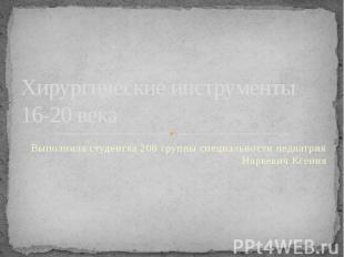 Хирургические инструменты 16-20 века Выполнила студентка 208 группы специальност