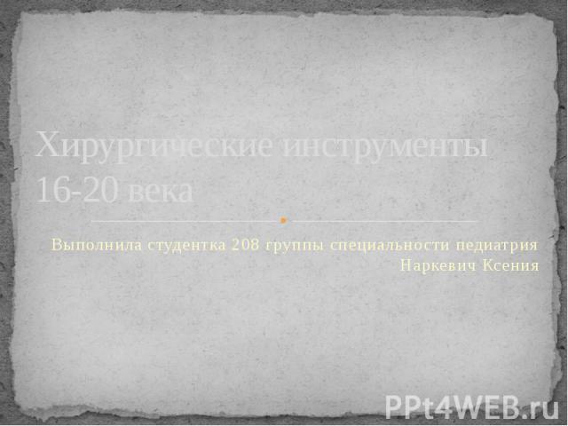 Хирургические инструменты 16-20 века Выполнила студентка 208 группы специальности педиатрия Наркевич Ксения