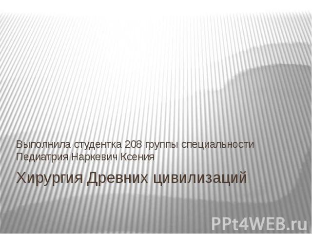 Хирургия Древних цивилизаций Выполнила студентка 208 группы специальности Педиатрия Наркевич Ксения
