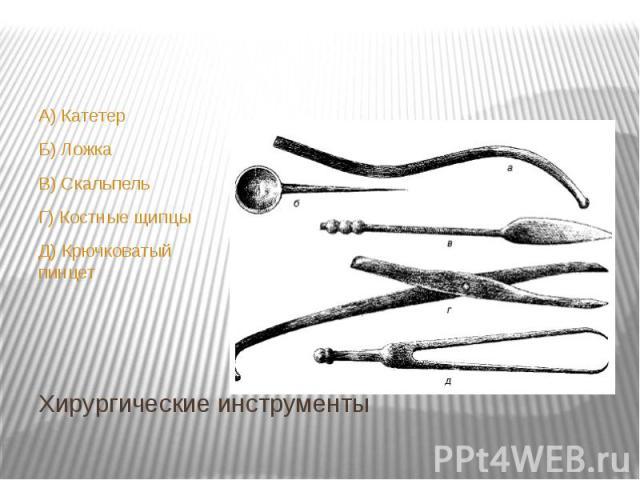 Хирургические инструменты А) Катетер Б) Ложка В) Скальпель Г) Костные щипцы Д) Крючковатый пинцет