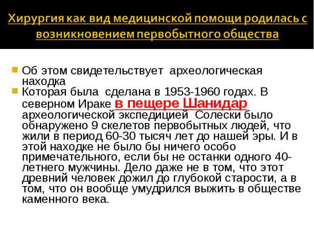Об этом свидетельствует археологическая находка Об этом свидетельствует археологическая находка Которая была сделана в 1953-1960 годах. В северном Ираке в пещере Шанидар археологической экспедицией Солески было обнаружено 9 скелетов первобытных люде…