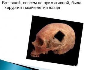 Вот такой, совсем не примитивной, была хирургия тысячелетия назад Вот такой, сов