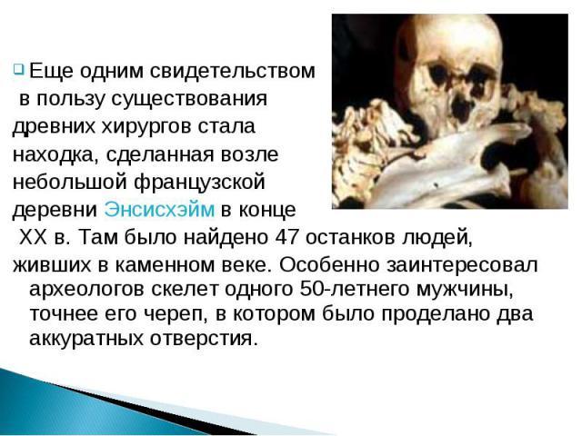 Еще одним свидетельством в пользу существования древних хирургов стала находка, сделанная возле небольшой французской деревни Энсисхэйм в конце XX в. Там было найдено 47 останков людей, живших в каменном веке. Особенно заинтересовал археологов скеле…