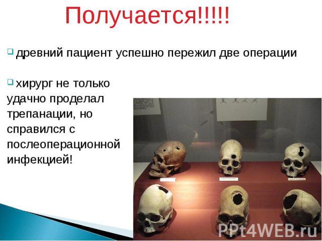 Получается!!!!! Получается!!!!! древний пациент успешно пережил две операции хирург не только удачно проделал трепанации, но справился с послеоперационной инфекцией!