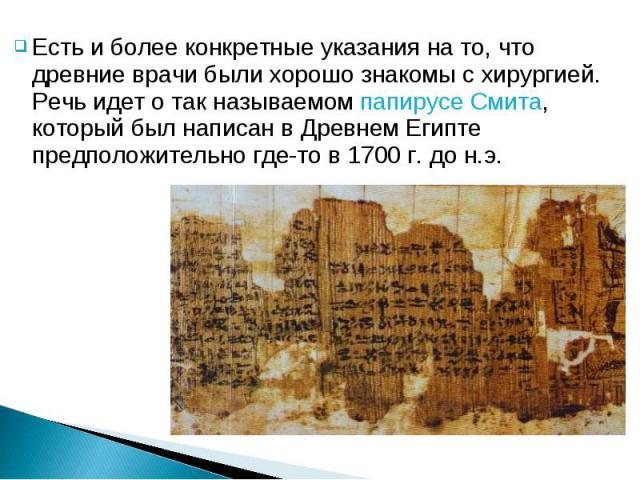 Есть и более конкретные указания на то, что древние врачи были хорошо знакомы с хирургией. Речь идет о так называемом папирусе Смита, который был написан в Древнем Египте предположительно где-то в 1700 г. до н.э.