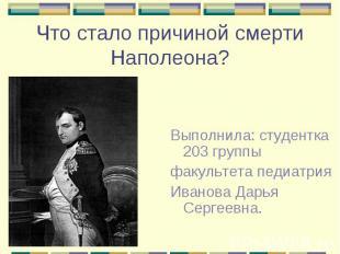 Что стало причиной смерти Наполеона? Выполнила: студентка 203 группы факультета