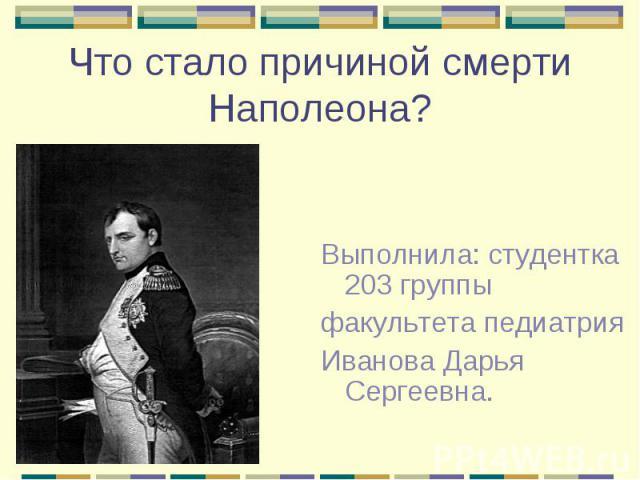 Что стало причиной смерти Наполеона? Выполнила: студентка 203 группы факультета педиатрия Иванова Дарья Сергеевна.