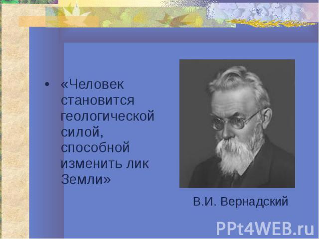 «Человек становится геологической силой, способной изменить лик Земли» «Человек становится геологической силой, способной изменить лик Земли»