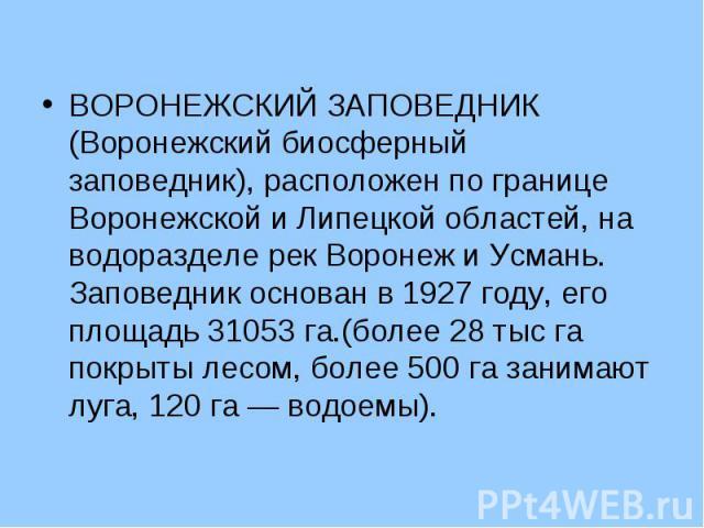 ВОРОНЕЖСКИЙ ЗАПОВЕДНИК (Воронежский биосферный заповедник), расположен по границе Воронежской и Липецкой областей, на водоразделе рек Воронеж и Усмань. Заповедник основан в 1927 году, его площадь 31053 га.(более 28 тыс га покрыты лесом, более 500 га…