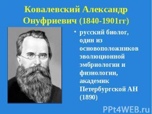 русский биолог, один из основоположников эволюционной эмбриологии и физиологии,