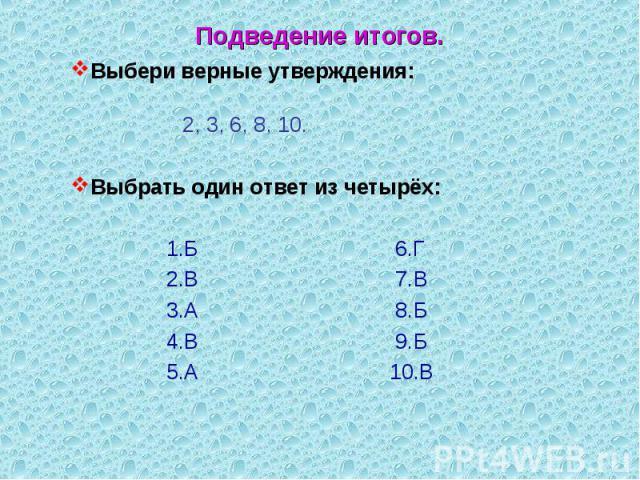 Выбери верные утверждения: Выбери верные утверждения: 2, 3, 6, 8, 10. Выбрать один ответ из четырёх: 1.Б 6.Г 2.В 7.В 3.А 8.Б 4.В 9.Б 5.А 10.В