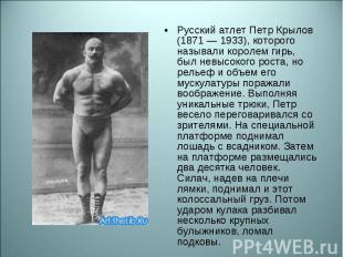 Русский атлет Петр Крылов (1871 — 1933), которого называли королем гирь, был нев