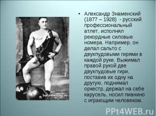 Александр Знаменский (1877 – 1928) - русский профессиональный атлет, исполнял ре