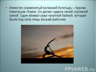 Известен знаменитый волжский богатырь – бурлак Никитушка Ломов. Он делал чудеса
