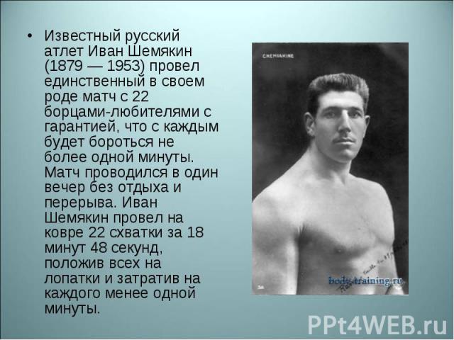 Известный русский атлет Иван Шемякин (1879 — 1953) провел единственный в своем роде матч с 22 борцами-любителями с гарантией, что с каждым будет бороться не более одной минуты. Матч проводился в один вечер без отдыха и перерыва. Иван Шемякин провел …