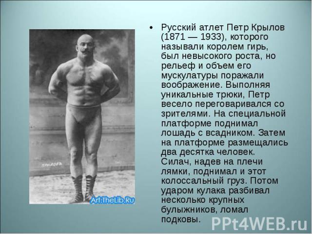Русский атлет Петр Крылов (1871 — 1933), которого называли королем гирь, был невысокого роста, но рельеф и объем его мускулатуры поражали воображение. Выполняя уникальные трюки, Петр весело переговаривался со зрителями. На специальной платформе подн…