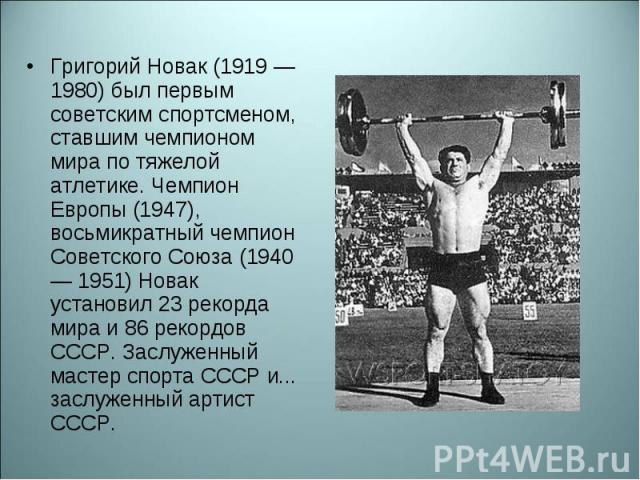Григорий Новак (1919 — 1980) был первым советским спортсменом, ставшим чемпионом мира по тяжелой атлетике. Чемпион Европы (1947), восьмикратный чемпион Советского Союза (1940 — 1951) Новак установил 23 рекорда мира и 86 рекордов СССР. Заслуженный ма…