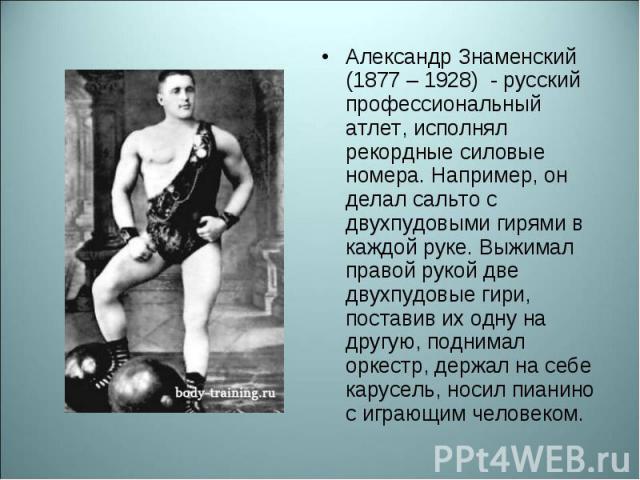 Александр Знаменский (1877 – 1928) - русский профессиональный атлет, исполнял рекордные силовые номера. Например, он делал сальто с двухпудовыми гирями в каждой руке. Выжимал правой рукой две двухпудовые гири, поставив их одну на другую, поднимал ор…