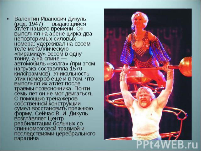 Валентин Иванович Дикуль (род. 1947) — выдающийся атлет нашего времени. Он выполнял на арене цирка два неповторимых силовых номера: удерживал на своем теле металлическую «пирамиду» весом в одну тонну, а на спине — автомобиль «Волга» (при этом нагруз…