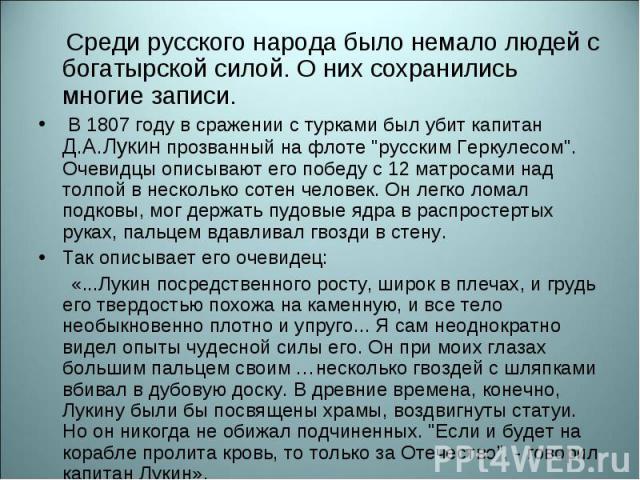 Среди русского народа было немало людей с богатырской силой. О них сохранились многие записи. Среди русского народа было немало людей с богатырской силой. О них сохранились многие записи. В 1807 году в сражении с турками был убит капитан Д.А.Лукин п…
