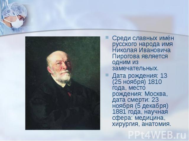Среди славных имён русского народа имя Николая Ивановича Пирогова является одним из замечательных. Среди славных имён русского народа имя Николая Ивановича Пирогова является одним из замечательных. Дата рождения: 13 (25 ноября) 1810 года, место рожд…