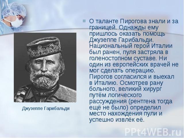 О таланте Пирогова знали и за границей. Однажды ему пришлось оказать помощь Джузеппе Гарибальди. Национальный герой Италии был ранен, пуля застряла в голеностопном суставе. Ни один из европейских врачей не мог сделать операцию. Пирогов согласился и …