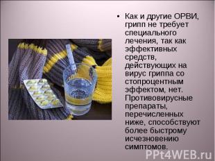Как и другие ОРВИ, грипп не требует специального лечения, так как эффективных ср