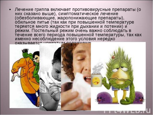 Лечение гриппа включает противовирусные препараты (о них сказано выше), симптоматическое лечение (обезболивающие, жаропонижающие препараты), обильное питье (так как при повышенной температуре теряется много жидкости при дыхании и потении) и режим. П…