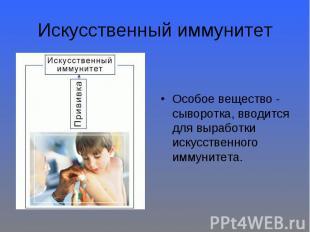 Искусственный иммунитет Особое вещество - сыворотка, вводится для выработки иску