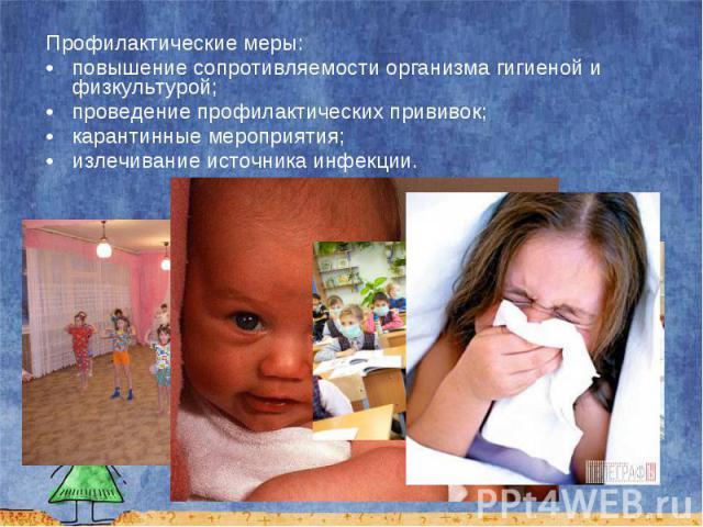 Профилактические меры: Профилактические меры: повышение сопротивляемости организма гигиеной и физкультурой; проведение профилактических прививок; карантинные мероприятия; излечивание источника инфекции.