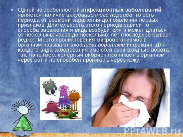 Одной из особенностей инфекционных заболеваний является наличие инкубационного периода, то есть периода от времени заражения до появления первых признаков. Длительность этого периода зависит от способа заражения и вида возбудителя и может длиться от…