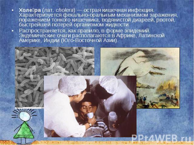 Холе ра (лат.cholera)— острая кишечная инфекция. Характеризуется фекально-оральным механизмом заражения, поражением тонкого кишечника, водянистой диареей, рвотой, быстрейшей потерей организмом жидкости Холе ра (лат.cholera)— …
