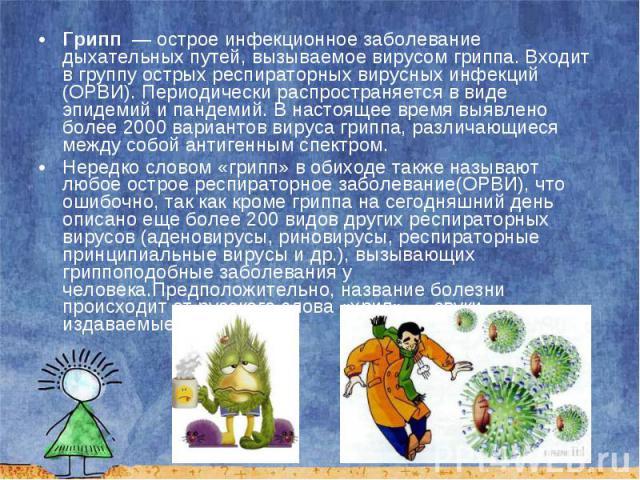 Грипп — острое инфекционное заболевание дыхательных путей, вызываемое вирусом гриппа. Входит в группу острых респираторных вирусных инфекций (ОРВИ). Периодически распространяется в виде эпидемий и пандемий. В настоящее время выявлено более 200…