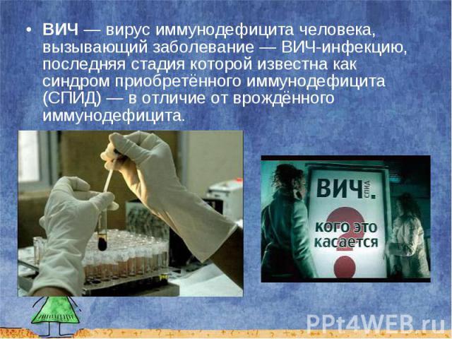 ВИЧ — вирус иммунодефицита человека, вызывающий заболевание — ВИЧ-инфекцию, последняя стадия которой известна как синдром приобретённого иммунодефицита (СПИД) — в отличие от врождённого иммунодефицита. ВИЧ — вирус иммунодефицита человека, вызывающий…