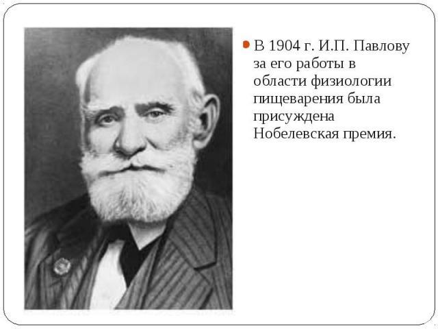 В 1904 г. И.П. Павлову за его работы в области физиологии пищеварения была присуждена Нобелевская премия. В 1904 г. И.П. Павлову за его работы в области физиологии пищеварения была присуждена Нобелевская премия.