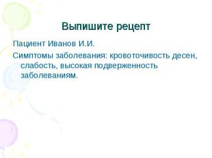 Пациент Иванов И.И. Пациент Иванов И.И. Симптомы заболевания: кровоточивость дес