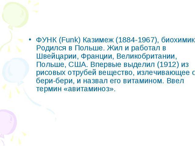 ФУНК (Funk) Казимеж (1884-1967), биохимик. Родился в Польше. Жил и работал в Швейцарии, Франции, Великобритании, Польше, США. Впервые выделил (1912) из рисовых отрубей вещество, излечивающее от бери-бери, и назвал его витамином. Ввел термин «авитами…