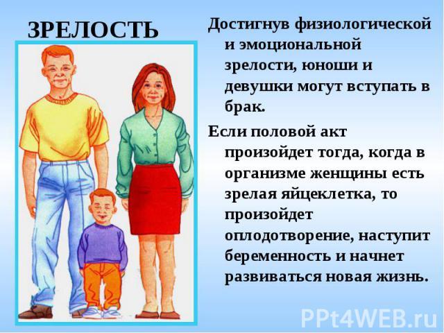 ЗРЕЛОСТЬ Достигнув физиологической и эмоциональной зрелости, юноши и девушки могут вступать в брак. Если половой акт произойдет тогда, когда в организме женщины есть зрелая яйцеклетка, то произойдет оплодотворение, наступит беременность и начнет раз…