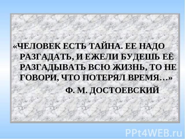 «ЧЕЛОВЕК ЕСТЬ ТАЙНА. ЕЕ НАДО РАЗГАДАТЬ, И ЕЖЕЛИ БУДЕШЬ ЕЁ РАЗГАДЫВАТЬ ВСЮ ЖИЗНЬ, ТО НЕ ГОВОРИ, ЧТО ПОТЕРЯЛ ВРЕМЯ…» Ф. М. ДОСТОЕВСКИЙ