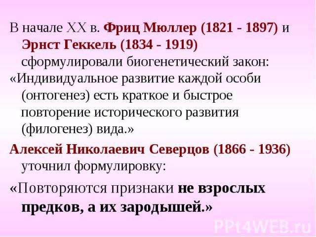 В начале ХХ в. Фриц Мюллер (1821 - 1897) и Эрнст Геккель (1834 - 1919) сформулировали биогенетический закон: В начале ХХ в. Фриц Мюллер (1821 - 1897) и Эрнст Геккель (1834 - 1919) сформулировали биогенетический закон: «Индивидуальное развитие каждой…