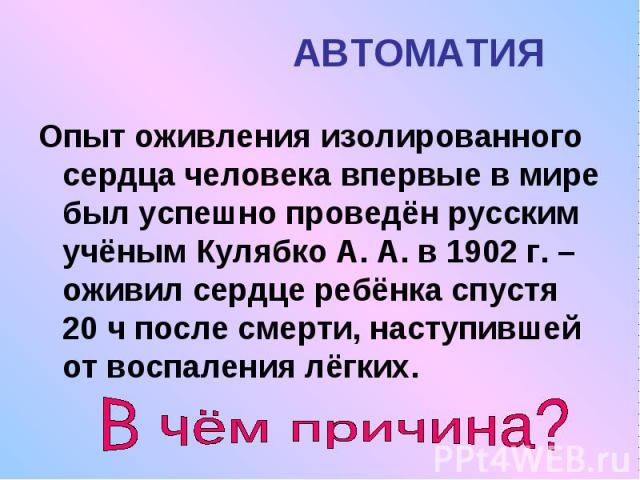 АВТОМАТИЯ Опыт оживления изолированного сердца человека впервые в мире был успешно проведён русским учёным Кулябко А. А. в 1902 г. – оживил сердце ребёнка спустя 20 ч после смерти, наступившей от воспаления лёгких.