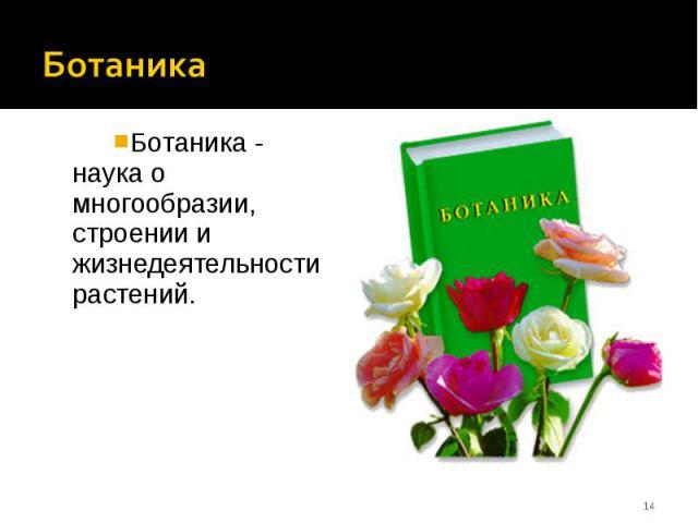 Ботаника - наука о многообразии, строении и жизнедеятельности растений. Ботаника - наука о многообразии, строении и жизнедеятельности растений.