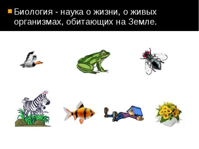 Биология - наука о жизни, о живых организмах, обитающих на Земле. Биология - наука о жизни, о живых организмах, обитающих на Земле.