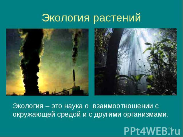 Экология – это наука о взаимоотношении с окружающей средой и с другими организмами. Экология – это наука о взаимоотношении с окружающей средой и с другими организмами.