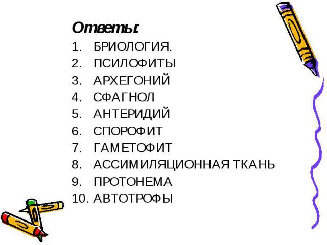 Ответы: Ответы: БРИОЛОГИЯ. ПСИЛОФИТЫ АРХЕГОНИЙ СФАГНОЛ АНТЕРИДИЙ СПОРОФИТ ГАМЕТОФИТ АССИМИЛЯЦИОННАЯ ТКАНЬ ПРОТОНЕМА АВТОТРОФЫ