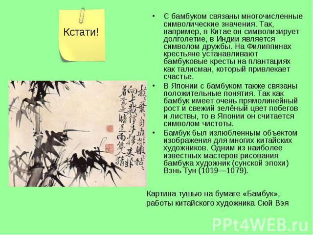 С бамбуком связаны многочисленные символические значения. Так, например, в Китае он символизирует долголетие, в Индии является символом дружбы. На Филиппинах крестьяне устанавливают бамбуковые кресты на плантациях как талисман, который привлекает сч…