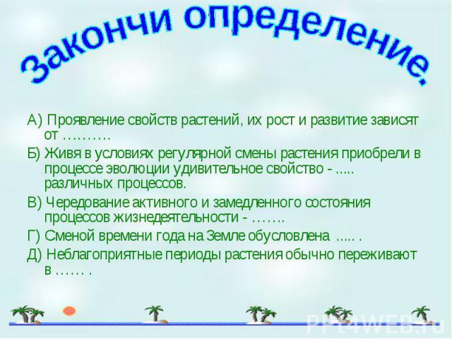 А) Проявление свойств растений, их рост и развитие зависят от ………. А) Проявление свойств растений, их рост и развитие зависят от ………. Б) Живя в условиях регулярной смены растения приобрели в процессе эволюции удивительное свойство - ..... различных …