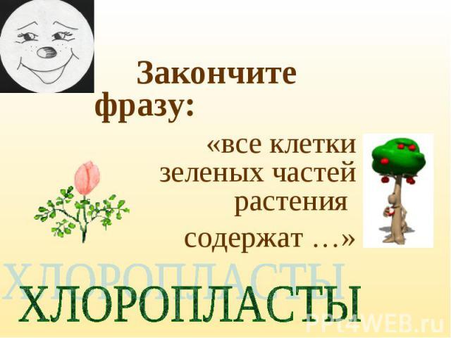 Закончите фразу: «все клетки зеленых частей растения содержат …»