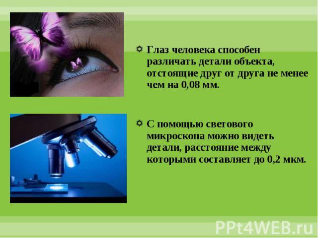 Глаз человека способен различать детали объекта, отстоящие друг от друга не менее чем на 0,08 мм. Глаз человека способен различать детали объекта, отстоящие друг от друга не менее чем на 0,08 мм. С помощью светового микроскопа можно видеть детали, р…